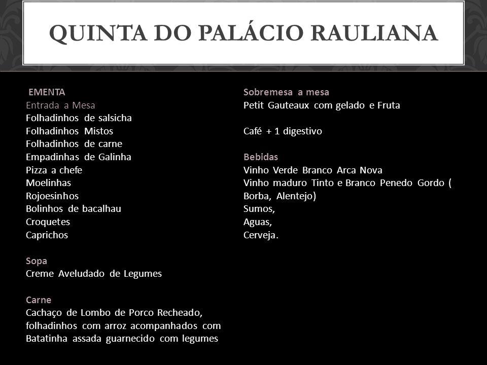 QUINTA DO PALÁCIO RAULIANA Hora de Fecho: 3h00 DJ incluído EXTRAS: Prato de Peixe: +3/pessoa Buffet de Sobremesas: +4/pessoa Digestivos: + 6/pessoa 35,00 Para mínimo de 100 pessoas http://www.rauliana.com/