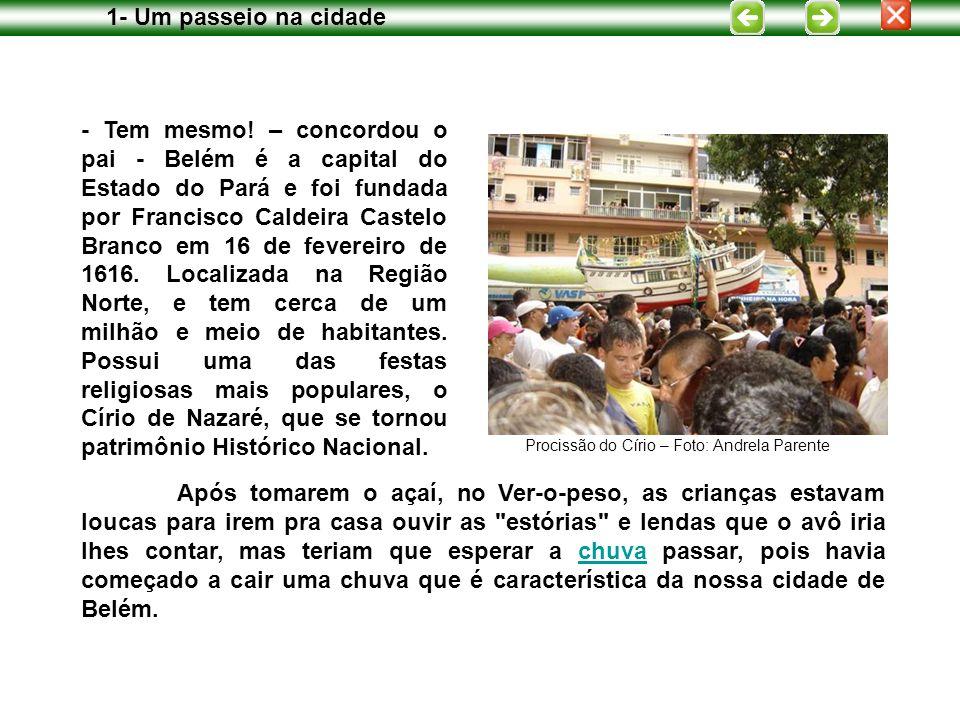 - Tem mesmo! – concordou o pai - Belém é a capital do Estado do Pará e foi fundada por Francisco Caldeira Castelo Branco em 16 de fevereiro de 1616. L