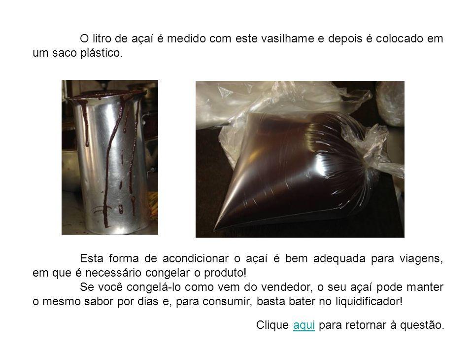 O litro de açaí é medido com este vasilhame e depois é colocado em um saco plástico. Esta forma de acondicionar o açaí é bem adequada para viagens, em