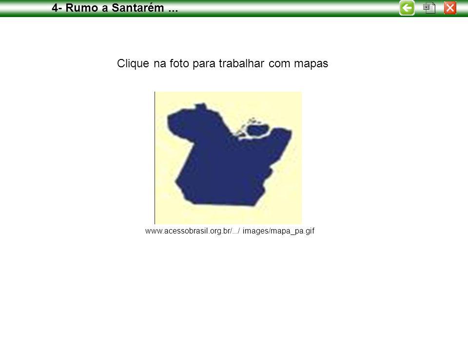 www.acessobrasil.org.br/.../ images/mapa_pa.gif Clique na foto para trabalhar com mapas 4- Rumo a Santarém...