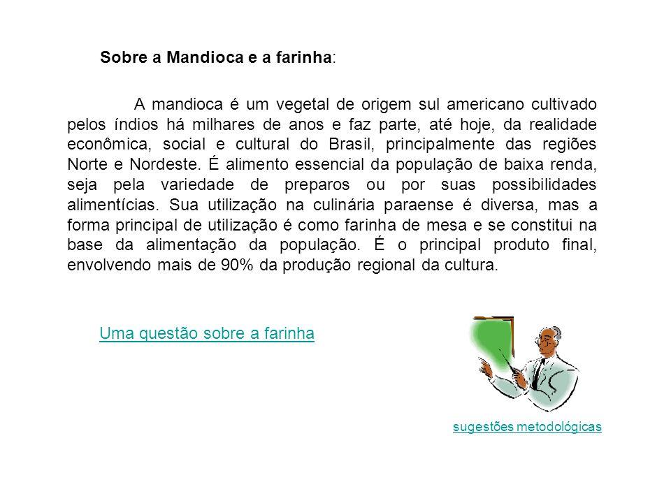 Sobre a Mandioca e a farinha: A mandioca é um vegetal de origem sul americano cultivado pelos índios há milhares de anos e faz parte, até hoje, da realidade econômica, social e cultural do Brasil, principalmente das regiões Norte e Nordeste.