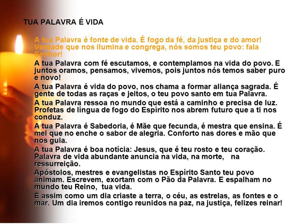 TUA PALAVRA É VIDA A tua Palavra é fonte de vida. É fogo da fé, da justiça e do amor! Verdade que nos ilumina e congrega, nós somos teu povo: fala Sen