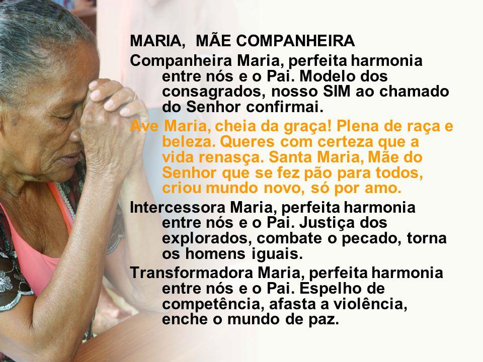 MARIA, MÃE COMPANHEIRA Companheira Maria, perfeita harmonia entre nós e o Pai. Modelo dos consagrados, nosso SIM ao chamado do Senhor confirmai. Ave M