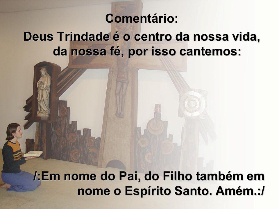 Comentário: Deus Trindade é o centro da nossa vida, da nossa fé, por isso cantemos: /:Em nome do Pai, do Filho também em nome o Espírito Santo. Amém.: