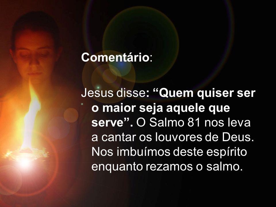 Comentário: Jesus disse: Quem quiser ser o maior seja aquele que serve. O Salmo 81 nos leva a cantar os louvores de Deus. Nos imbuímos deste espírito