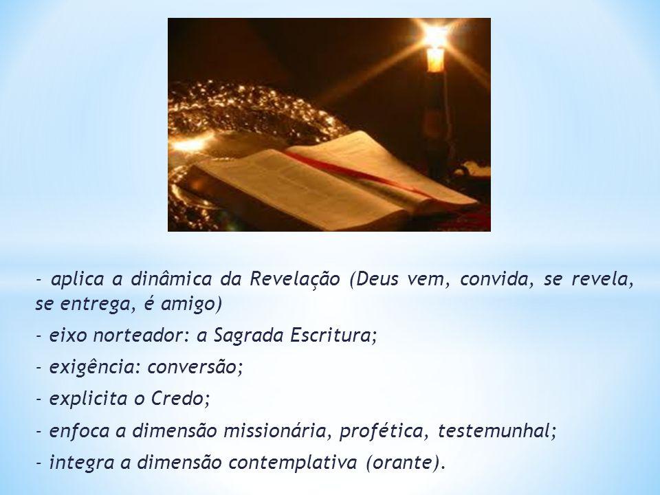 - aplica a dinâmica da Revelação (Deus vem, convida, se revela, se entrega, é amigo) - eixo norteador: a Sagrada Escritura; - exigência: conversão; -