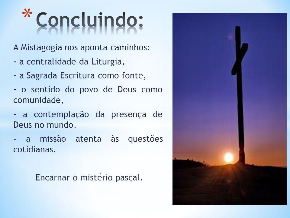 A Mistagogia nos aponta caminhos: - a centralidade da Liturgia, - a Sagrada Escritura como fonte, - o sentido do povo de Deus como comunidade, - a contemplação da presença de Deus no mundo, - a missão atenta às questões cotidianas.