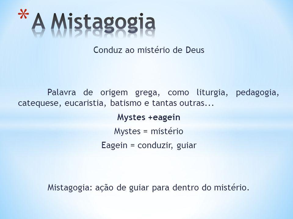 Conduz ao mistério de Deus Palavra de origem grega, como liturgia, pedagogia, catequese, eucaristia, batismo e tantas outras... Mystes +eagein Mystes