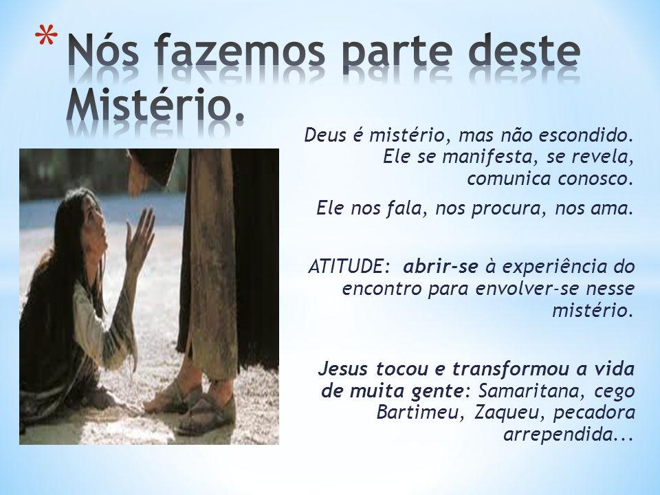 Deus é mistério, mas não escondido. Ele se manifesta, se revela, comunica conosco. Ele nos fala, nos procura, nos ama. ATITUDE: abrir-se à experiência