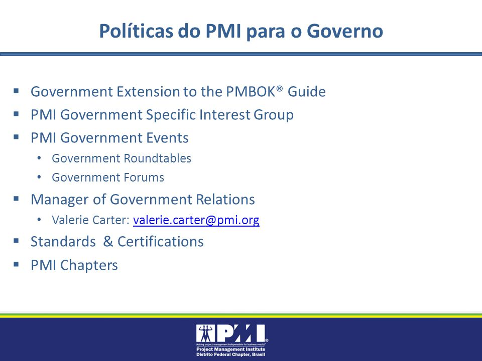 Políticas do PMI para o Governo Government Extension to the PMBOK® Guide PMI Government Specific Interest Group PMI Government Events Government Roundtables Government Forums Manager of Government Relations Valerie Carter: valerie.carter@pmi.orgvalerie.carter@pmi.org Standards & Certifications PMI Chapters