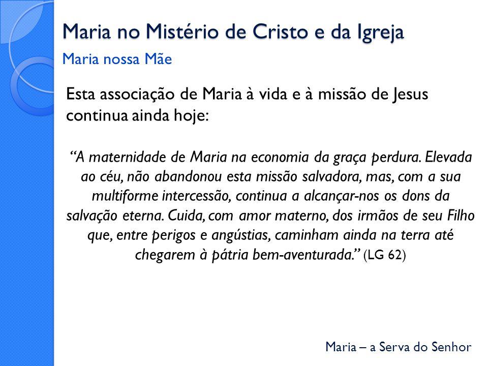 Maria – a Serva do Senhor Maria no Mistério de Cristo e da Igreja Esta associação de Maria à vida e à missão de Jesus continua ainda hoje: A maternidade de Maria na economia da graça perdura.