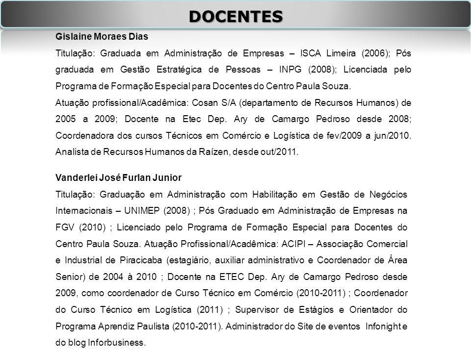 DOCENTES Vanderlei José Furlan Junior Titulação: Graduação em Administração com Habilitação em Gestão de Negócios Internacionais – UNIMEP (2008) ; Pós Graduado em Administração de Empresas na FGV (2010) ; Licenciado pelo Programa de Formação Especial para Docentes do Centro Paula Souza.