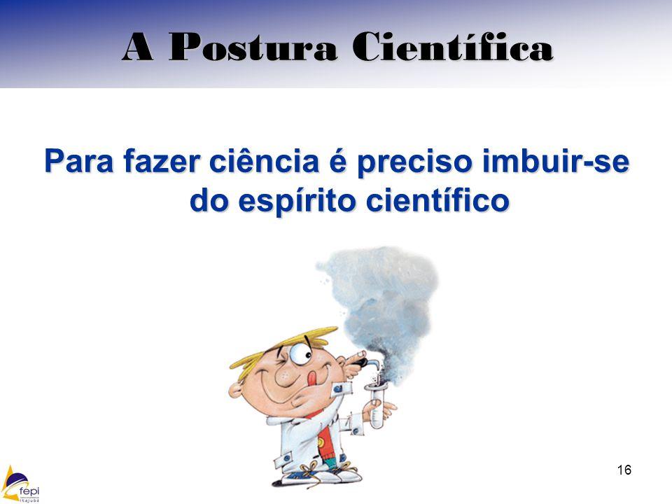 Para fazer ciência é preciso imbuir-se do espírito científico 16 A Postura Científica
