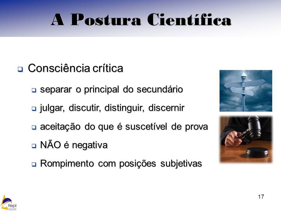Consciência crítica Consciência crítica separar o principal do secundário separar o principal do secundário julgar, discutir, distinguir, discernir julgar, discutir, distinguir, discernir aceitação do que é suscetível de prova aceitação do que é suscetível de prova NÃO é negativa NÃO é negativa Rompimento com posições subjetivas Rompimento com posições subjetivas 17 A Postura Científica