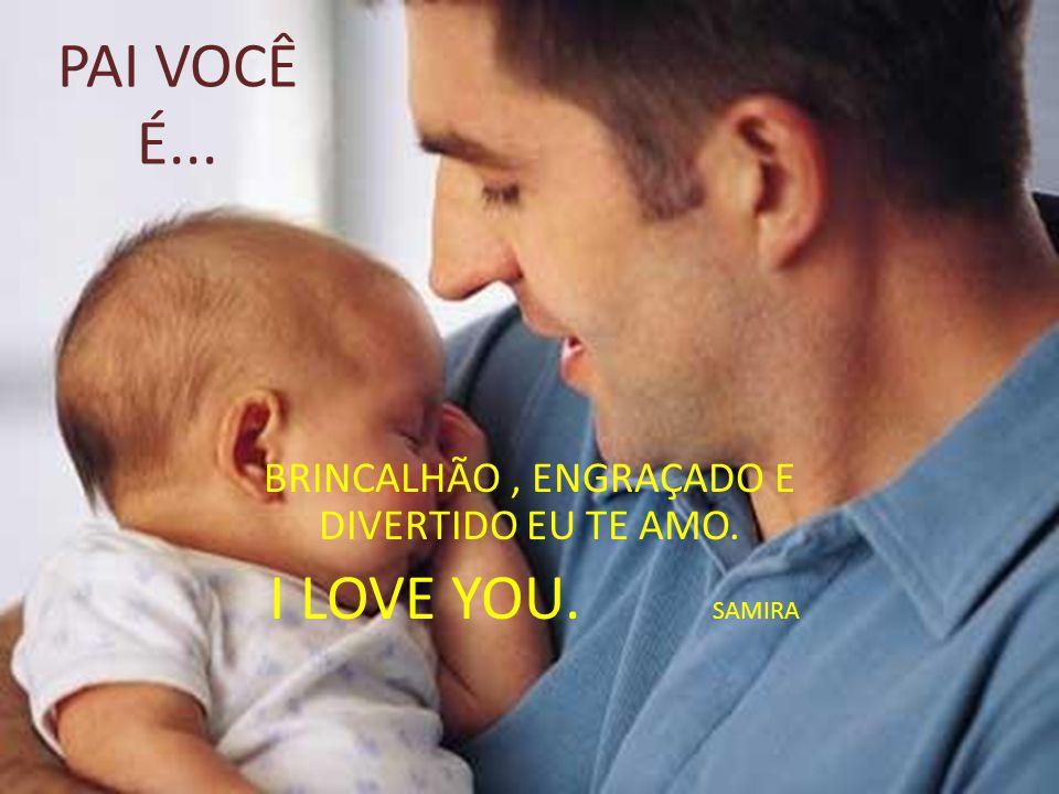 Pai você é...O melhor pai do mundo. Eu te amo e sempre vou te amar.