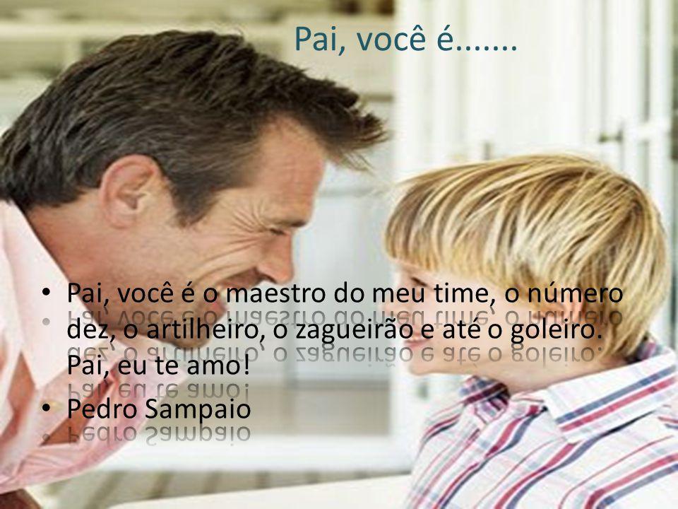 Pai você é... O melhor pai do mundo! Eu te amo e sempre vou te amar. Meu pai você é doce, adorável até o fim. Luca
