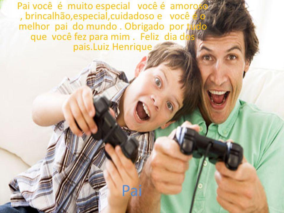 Pai Pai você é muito especial você é amoroso, brincalhão,especial,cuidadoso e você é o melhor pai do mundo.