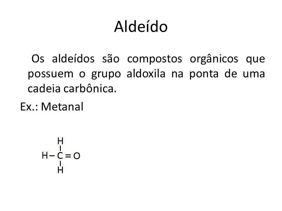 Aldeído Os aldeídos são compostos orgânicos que possuem o grupo aldoxila na ponta de uma cadeia carbônica. Ex.: Metanal
