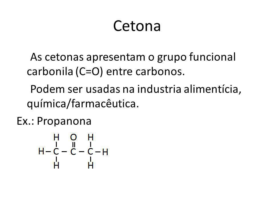 Cetona As cetonas apresentam o grupo funcional carbonila (C=O) entre carbonos. Podem ser usadas na industria alimentícia, química/farmacêutica. Ex.: P