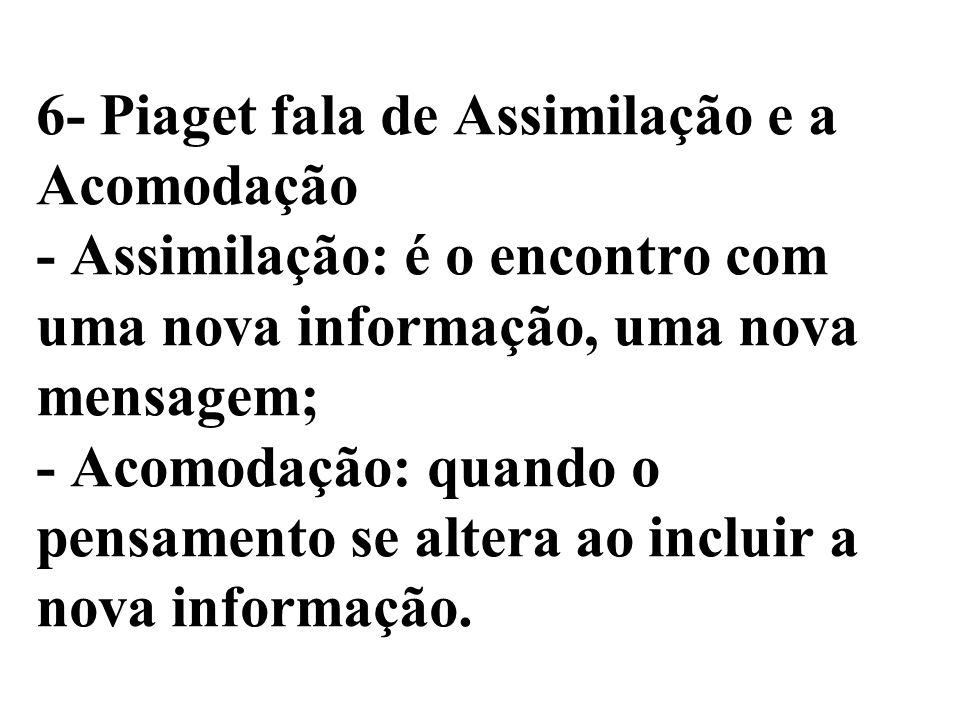 6- Piaget fala de Assimilação e a Acomodação - Assimilação: é o encontro com uma nova informação, uma nova mensagem; - Acomodação: quando o pensamento