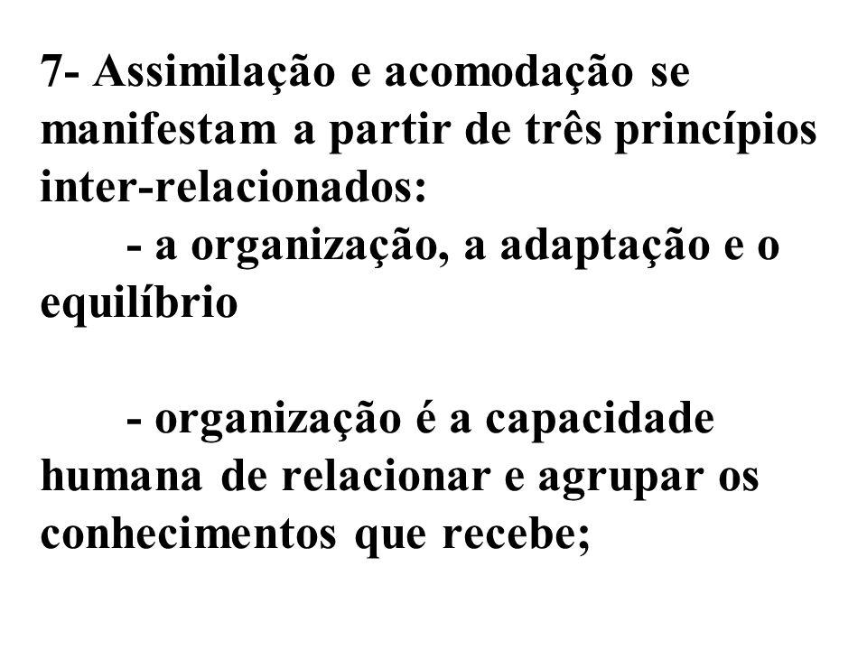 7- Assimilação e acomodação se manifestam a partir de três princípios inter-relacionados: - a organização, a adaptação e o equilíbrio - organização é