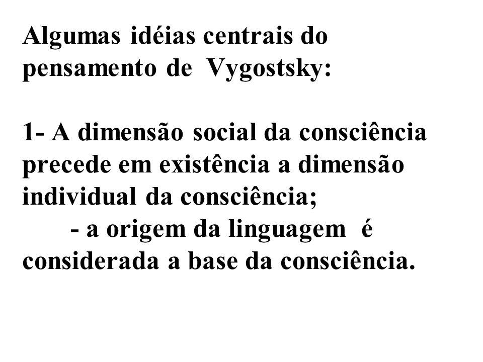 Algumas idéias centrais do pensamento de Vygostsky: 1- A dimensão social da consciência precede em existência a dimensão individual da consciência; -