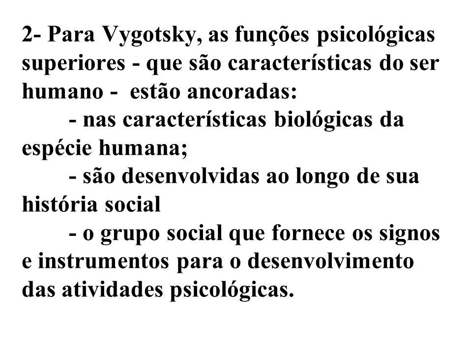 2- Para Vygotsky, as funções psicológicas superiores - que são características do ser humano - estão ancoradas: - nas características biológicas da es