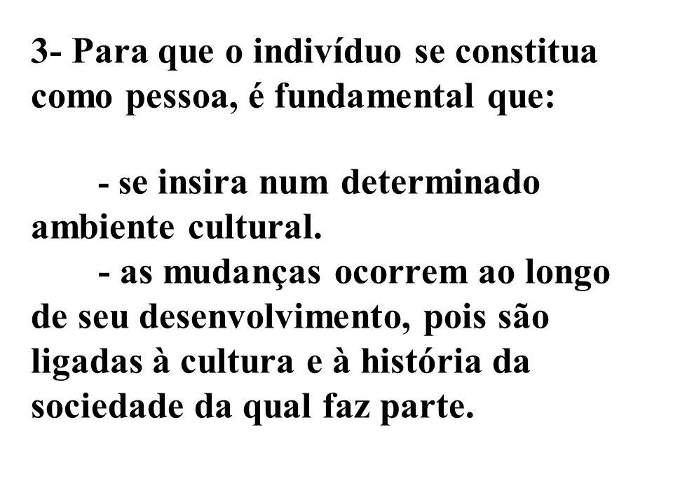 3- Para que o indivíduo se constitua como pessoa, é fundamental que: - s e insira num determinado ambiente cultural. - as mudanças ocorrem ao longo de