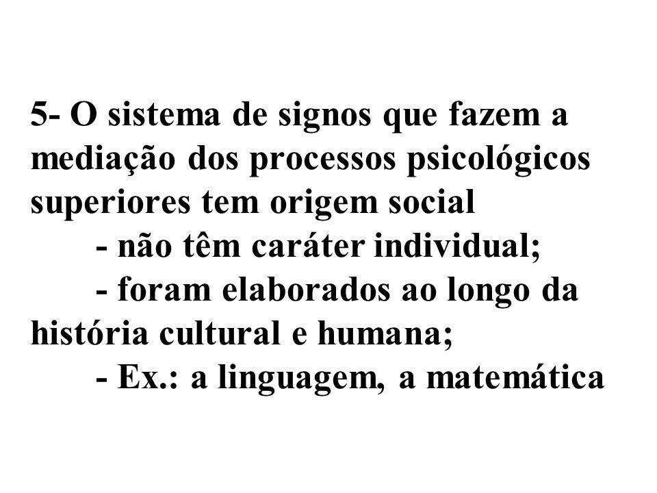 5- O sistema de signos que fazem a mediação dos processos psicológicos superiores tem origem social - não têm caráter individual; - foram elaborados a