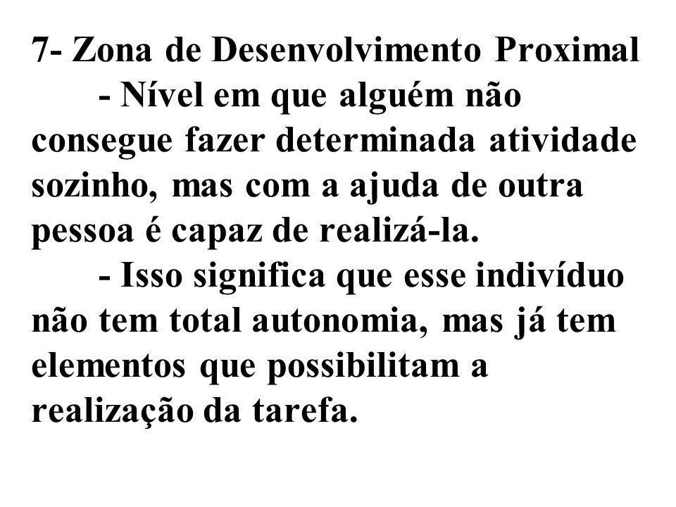 7- Zona de Desenvolvimento Proximal - Nível em que alguém não consegue fazer determinada atividade sozinho, mas com a ajuda de outra pessoa é capaz de