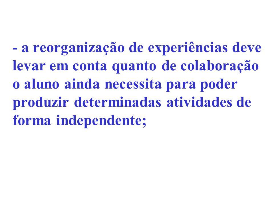 - a reorganização de experiências deve levar em conta quanto de colaboração o aluno ainda necessita para poder produzir determinadas atividades de for