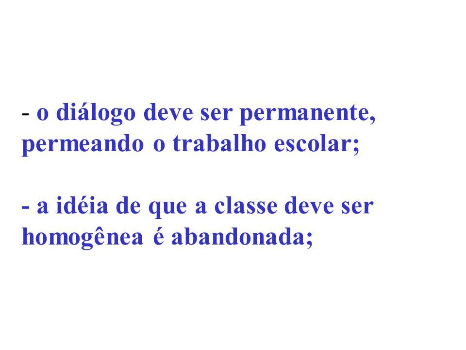 - o diálogo deve ser permanente, permeando o trabalho escolar; - a idéia de que a classe deve ser homogênea é abandonada;