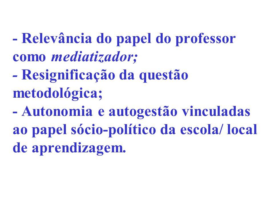 - Relevância do papel do professor como mediatizador; - Resignificação da questão metodológica; - Autonomia e autogestão vinculadas ao papel sócio-pol
