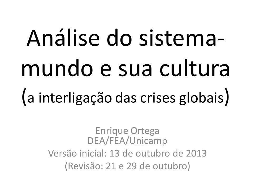 Análise do sistema- mundo e sua cultura ( a interligação das crises globais ) Enrique Ortega DEA/FEA/Unicamp Versão inicial: 13 de outubro de 2013 (Revisão: 21 e 29 de outubro)