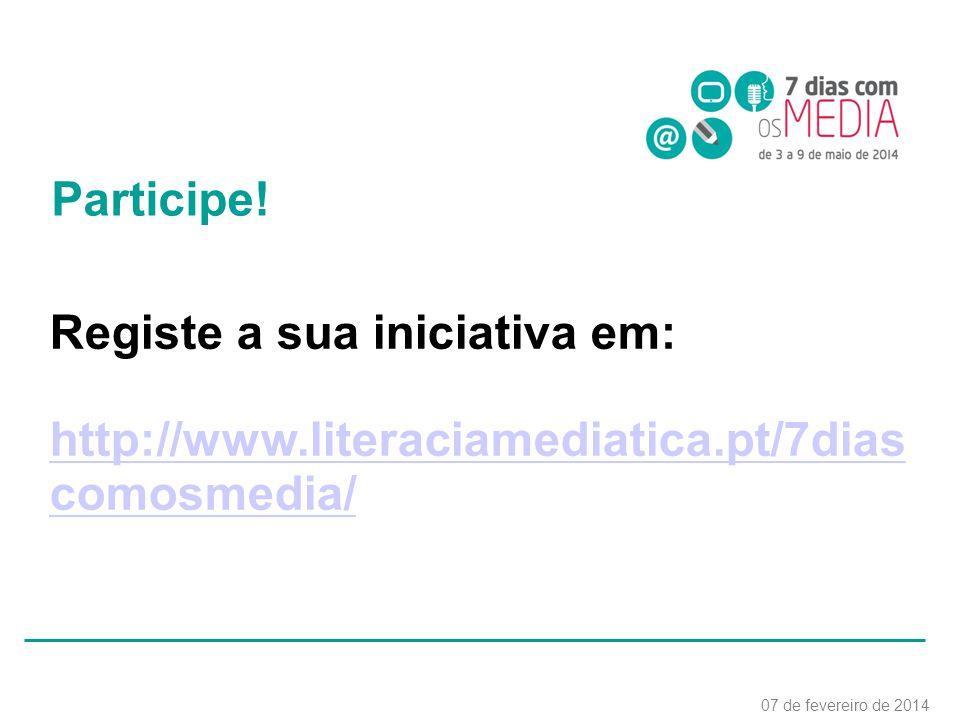 Registe a sua iniciativa em: http://www.literaciamediatica.pt/7dias comosmedia/ 07 de fevereiro de 2014 Participe!