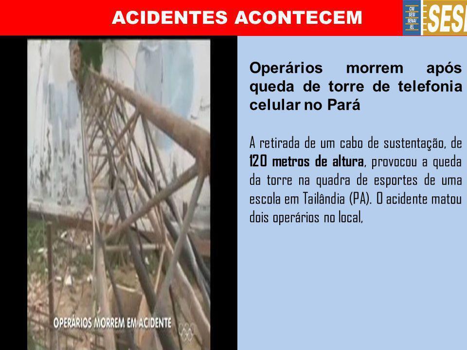 ACIDENTES ACONTECEM Operários morrem após queda de torre de telefonia celular no Pará A retirada de um cabo de sustentação, de 120 metros de altura, p