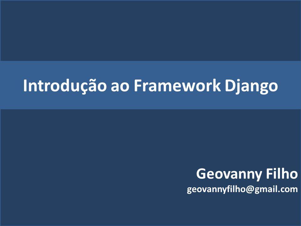 Introdução ao Framework Django Geovanny Filho geovannyfilho@gmail.com