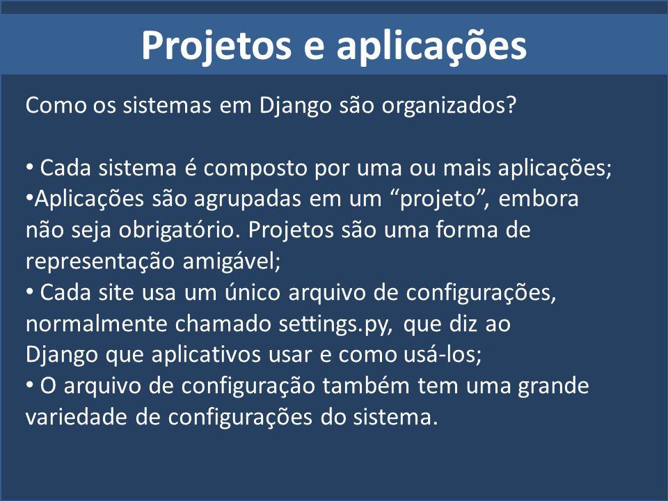 Projetos e aplicações Como os sistemas em Django são organizados? Cada sistema é composto por uma ou mais aplicações; Aplicações são agrupadas em um p