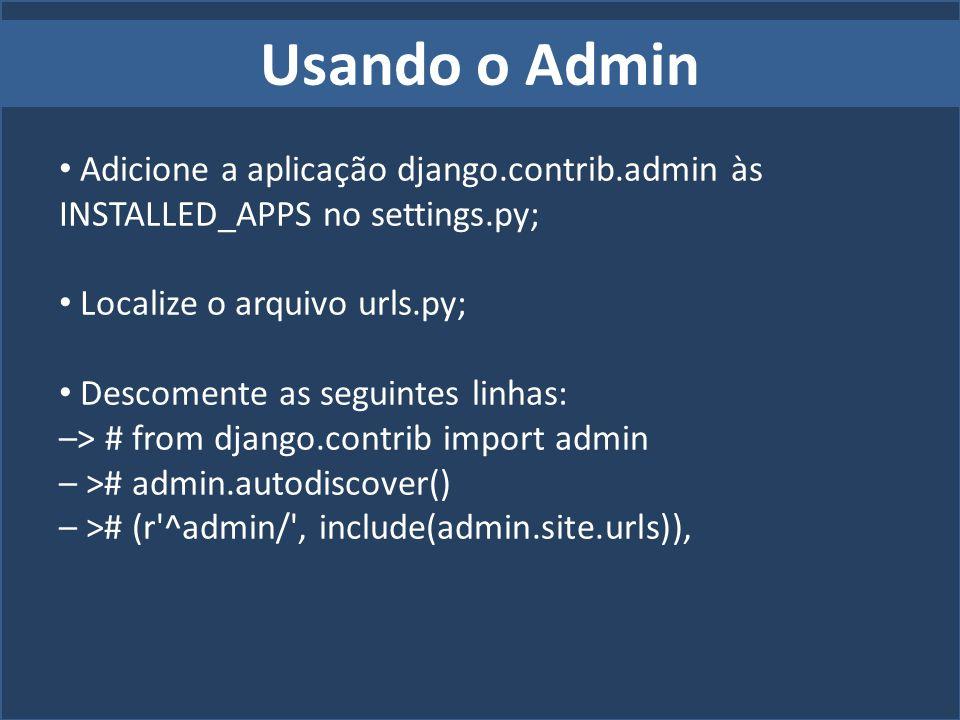 Usando o Admin Adicione a aplicação django.contrib.admin às INSTALLED_APPS no settings.py; Localize o arquivo urls.py; Descomente as seguintes linhas: