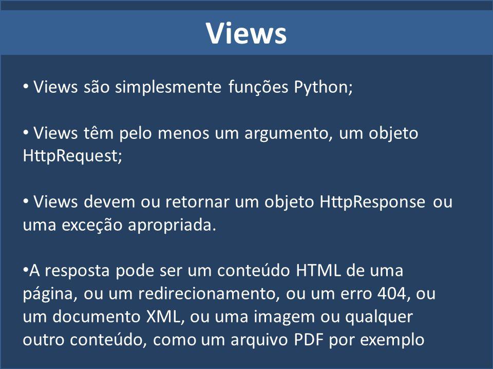 Views Views são simplesmente funções Python; Views têm pelo menos um argumento, um objeto HttpRequest; Views devem ou retornar um objeto HttpResponse