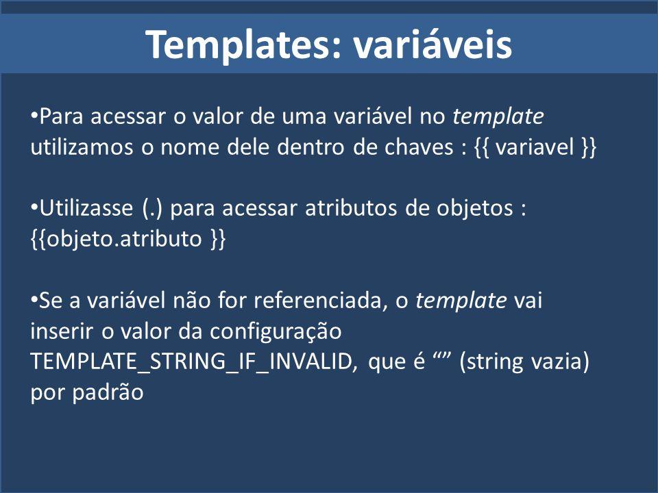 Templates: variáveis Para acessar o valor de uma variável no template utilizamos o nome dele dentro de chaves : {{ variavel }} Utilizasse (.) para ace