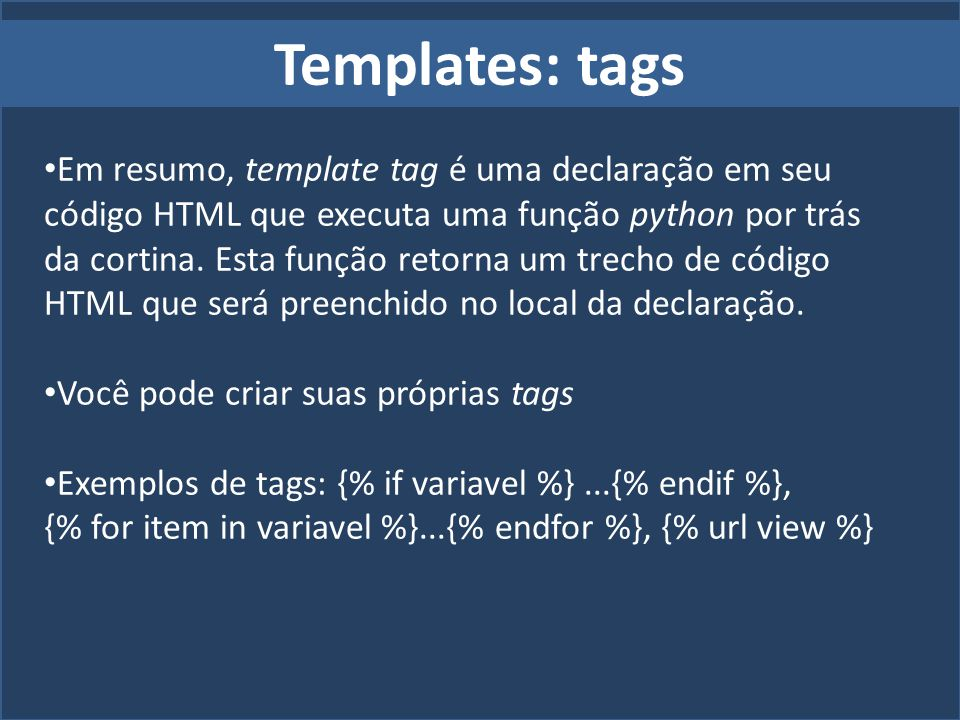 Templates: tags Em resumo, template tag é uma declaração em seu código HTML que executa uma função python por trás da cortina. Esta função retorna um