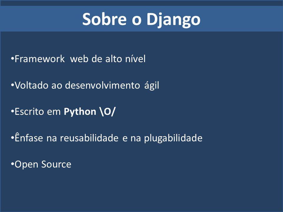 Sobre o Django Framework web de alto nível Voltado ao desenvolvimento ágil Escrito em Python \O/ Ênfase na reusabilidade e na plugabilidade Open Sourc