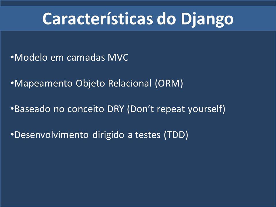 Características do Django Modelo em camadas MVC Mapeamento Objeto Relacional (ORM) Baseado no conceito DRY (Dont repeat yourself) Desenvolvimento diri