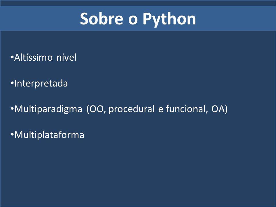 Sobre o Python Altíssimo nível Interpretada Multiparadigma (OO, procedural e funcional, OA) Multiplataforma