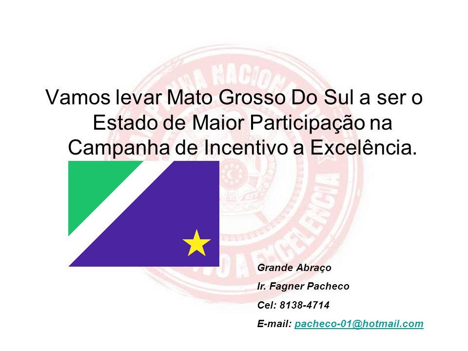 Vamos levar Mato Grosso Do Sul a ser o Estado de Maior Participação na Campanha de Incentivo a Excelência. Grande Abraço Ir. Fagner Pacheco Cel: 8138-