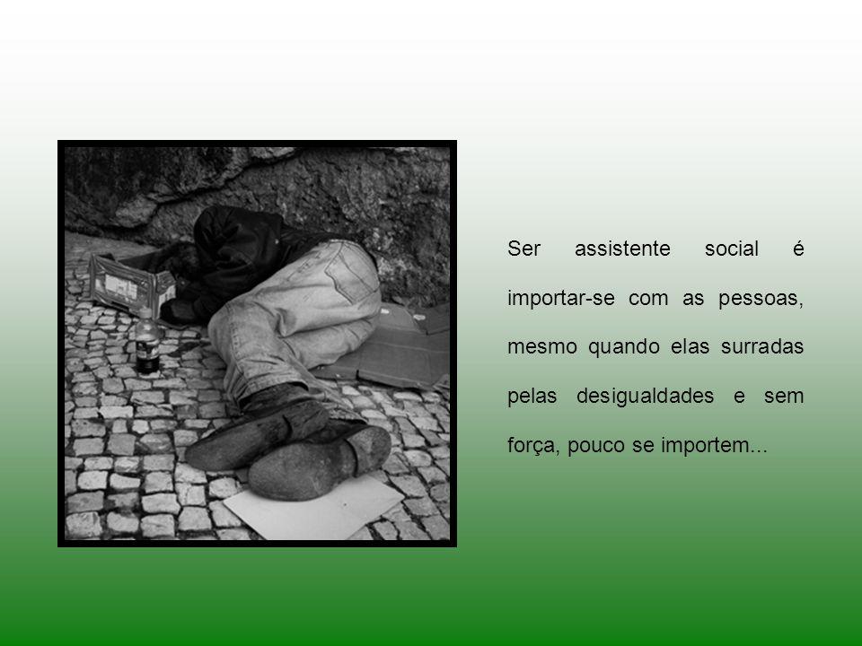 Ser assistente social é importar-se com as pessoas, mesmo quando elas surradas pelas desigualdades e sem força, pouco se importem...