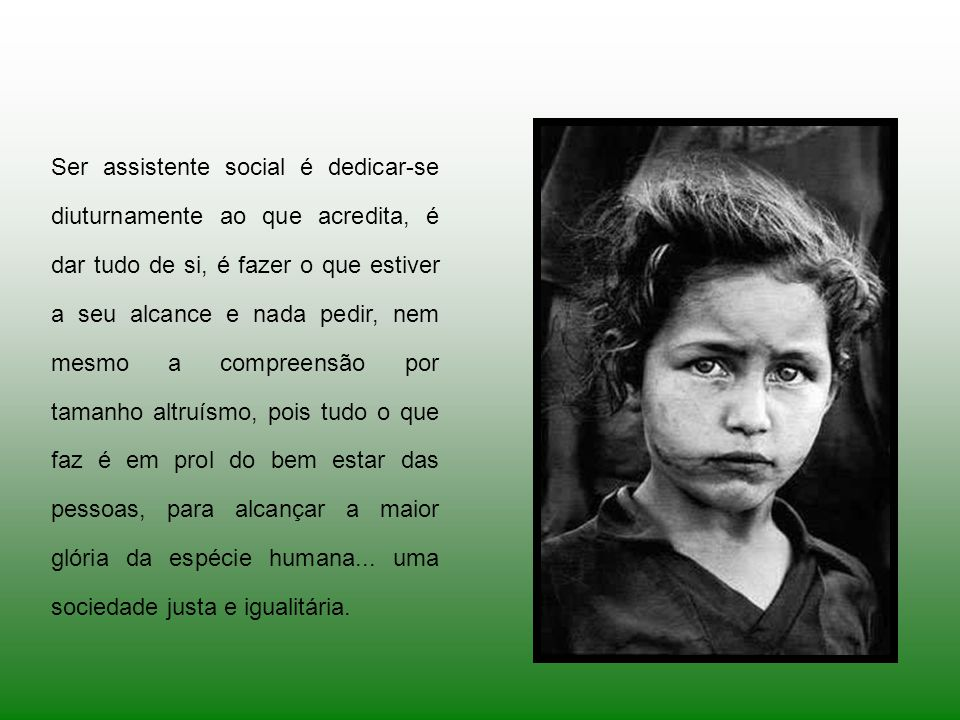 Ser assistente social é colocar-se dia-a-dia contra a indiferença, é buscar a igualdade, justiça e opor-se as violências e aos abusos...