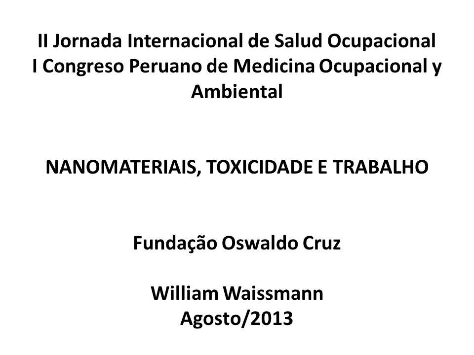 II Jornada Internacional de Salud Ocupacional I Congreso Peruano de Medicina Ocupacional y Ambiental NANOMATERIAIS, TOXICIDADE E TRABALHO Fundação Oswaldo Cruz William Waissmann Agosto/2013