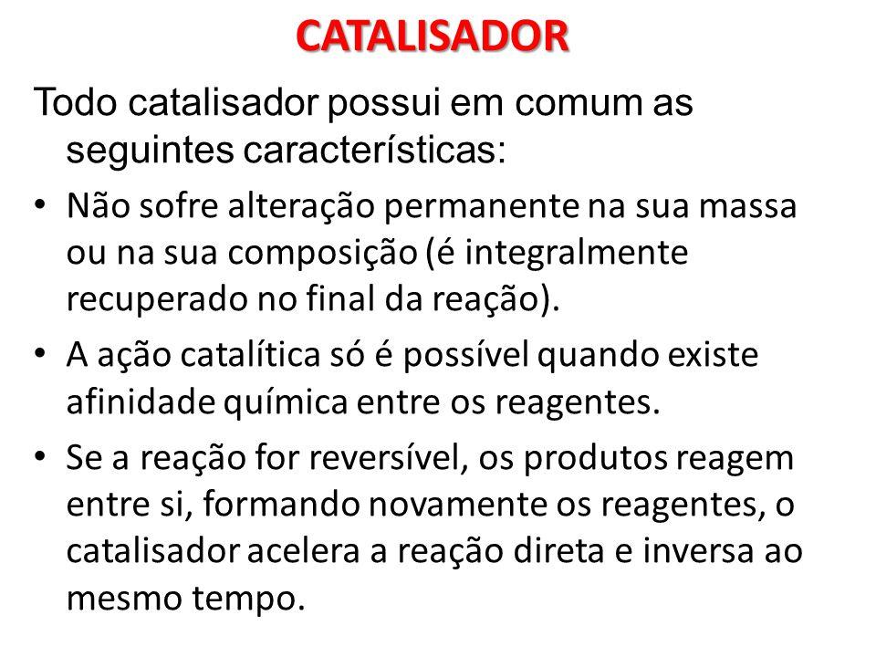 CATALISADOR Todo catalisador possui em comum as seguintes características: Não sofre alteração permanente na sua massa ou na sua composição (é integra